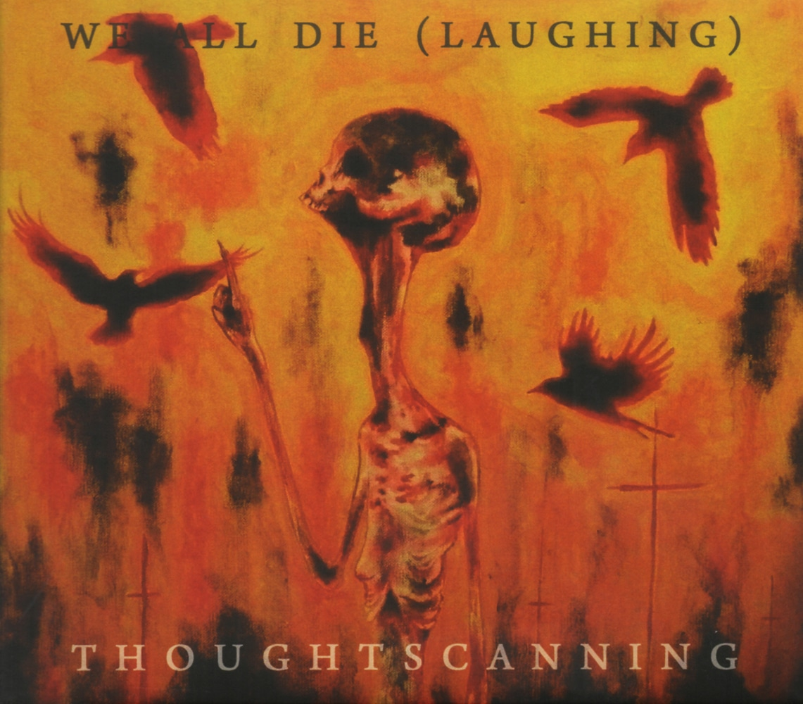 WE ALL DIE (LAUGHING) - Thoughtscanning Job done : Reamped guitars and bass Mixed Mastered